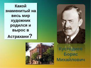 Какой знаменитый на весь мир художник родился и вырос в Астрахани? Кустодиев