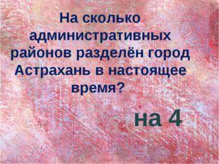На сколько административных районов разделён город Астрахань в настоящее врем