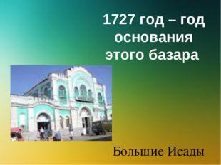 1727 год – год основания этого базара Большие Исады