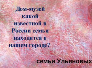 Дом-музей какой известной в России семьи находится в нашем городе? семьи Улья