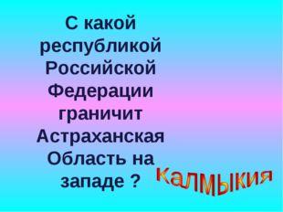 С какой республикой Российской Федерации граничит Астраханская Область на зап