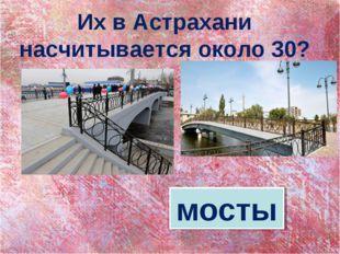Их в Астрахани насчитывается около 30? мосты