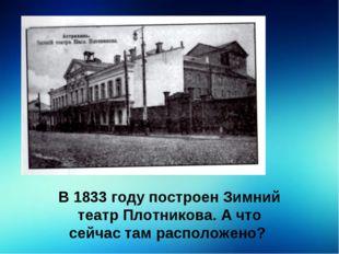 В 1833 году построен Зимний театр Плотникова. А что сейчас там расположено?