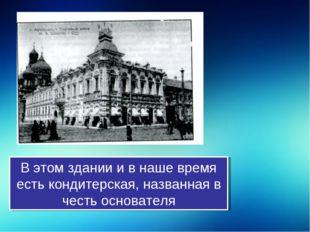 В этом здании и в наше время есть кондитерская, названная в честь основателя