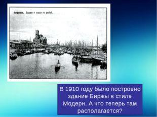 В 1910 году было построено здание Биржы в стиле Модерн. А что теперь там расп