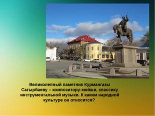 Великолепный памятник Курмангазы Сагырбаеву – композитору-кюйши, классику инс