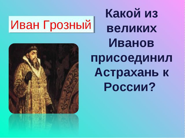 Какой из великих Иванов присоединил Астрахань к России? Иван Грозный