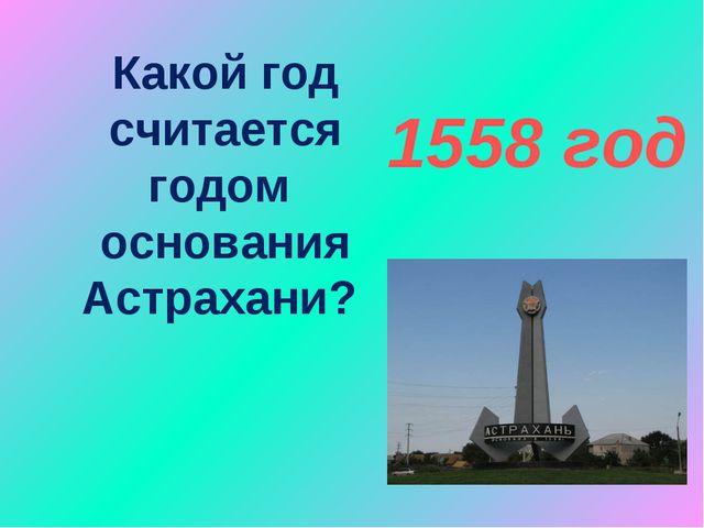 Какой год считается годом основания Астрахани? 1558 год