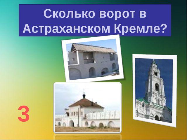Сколько ворот в Астраханском Кремле? 3