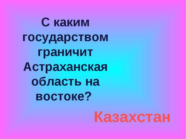 С каким государством граничит Астраханская область на востоке? Казахстан