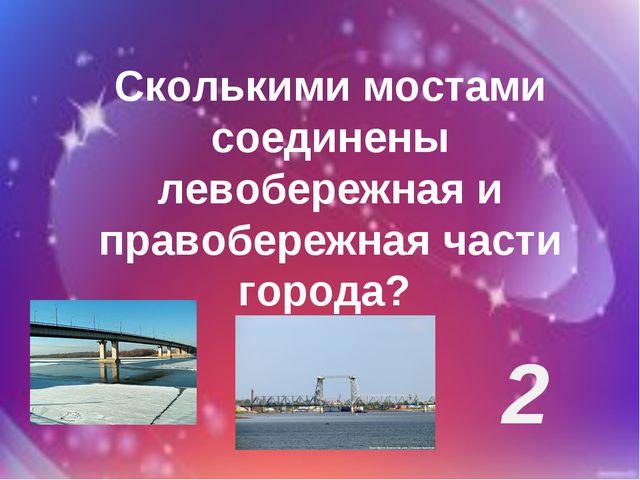 Сколькими мостами соединены левобережная и правобережная части города? 2