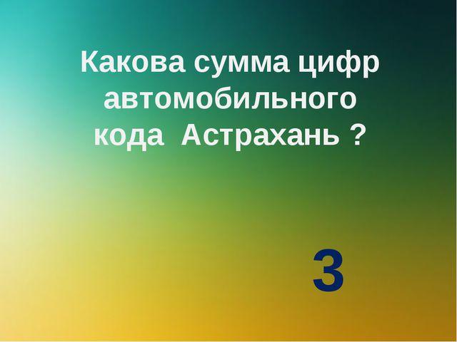Какова сумма цифр автомобильного кода Астрахань ? 3