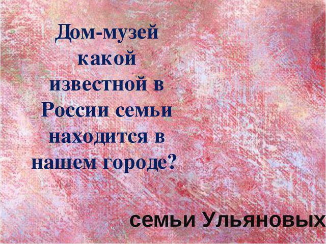 Дом-музей какой известной в России семьи находится в нашем городе? семьи Улья...
