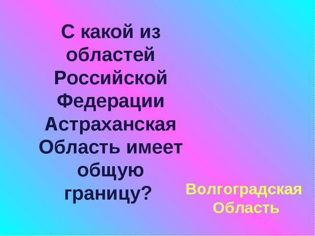 С какой из областей Российской Федерации Астраханская Область имеет общую гра...