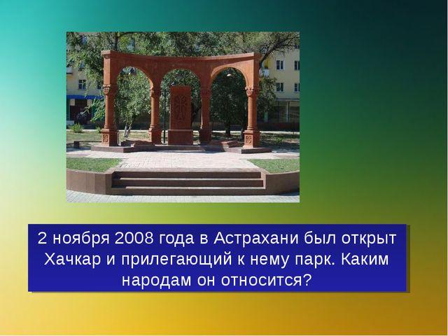 2 ноября 2008 года в Астрахани был открыт Хачкар и прилегающий к нему парк. К...
