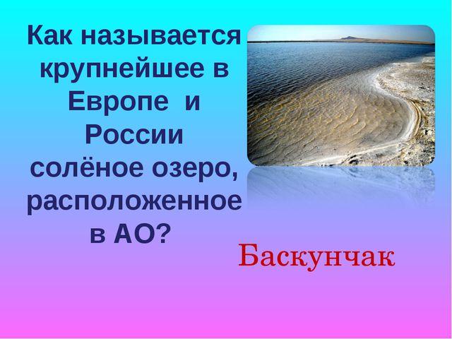 Как называется крупнейшее в Европе и России солёное озеро, расположенное в АО...