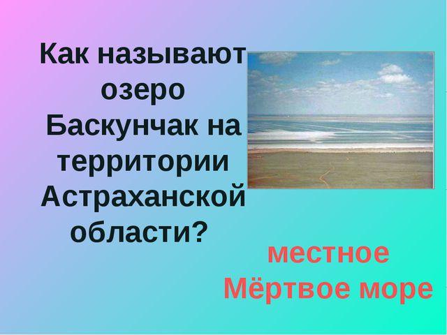 Как называют озеро Баскунчак на территории Астраханской области? местное Мёрт...