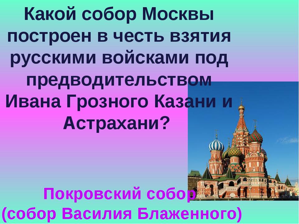 Какой собор Москвы построен в честь взятия русскими войсками под предводитель...