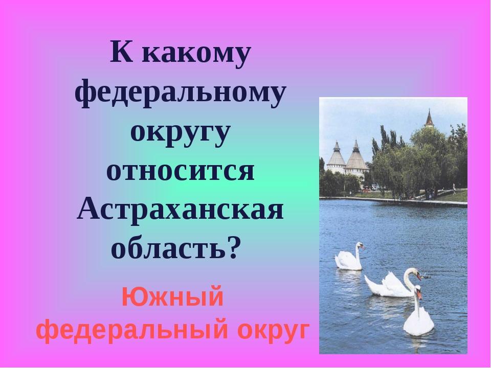 К какому федеральному округу относится Астраханская область? Южный федеральны...