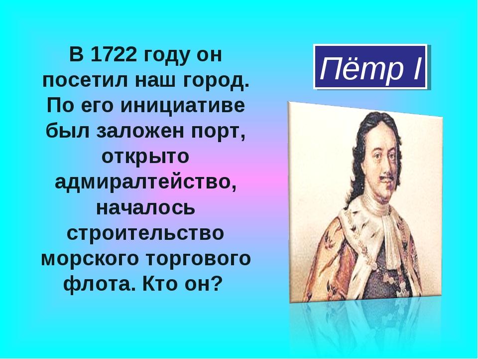 В 1722 году он посетил наш город. По его инициативе был заложен порт, открыто...