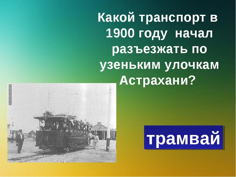 Какой транспорт в 1900 году начал разъезжать по узеньким улочкам Астрахани? т...