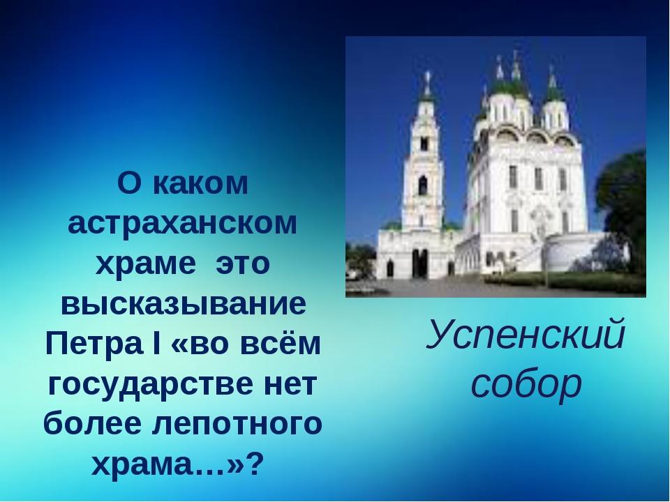 О каком астраханском храме это высказывание Петра I «во всём государстве нет...