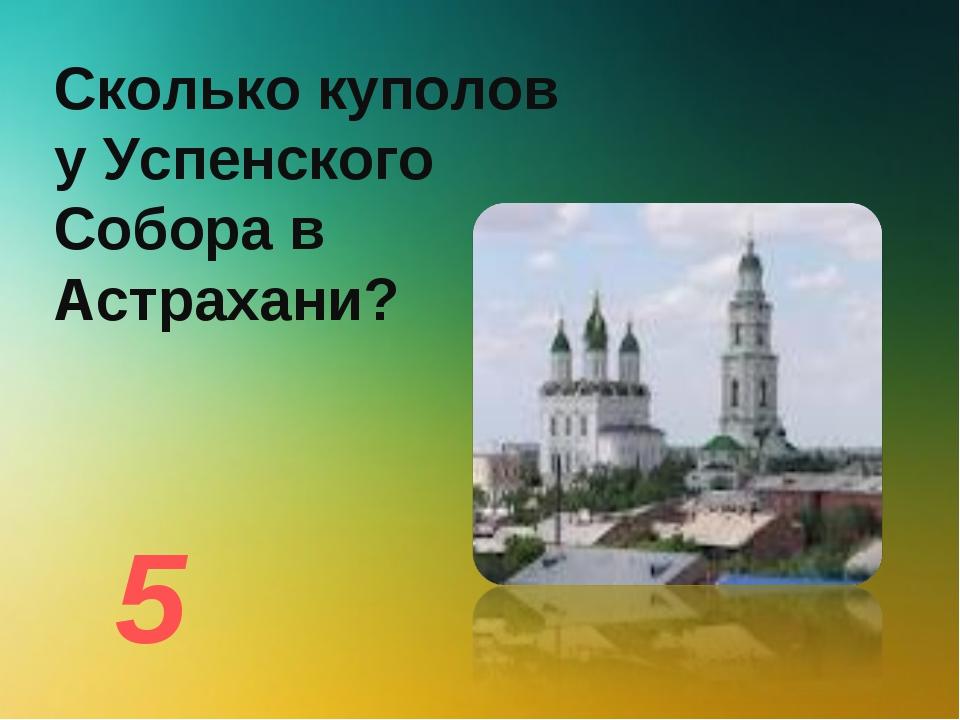 Сколько куполов у Успенского Собора в Астрахани? 5