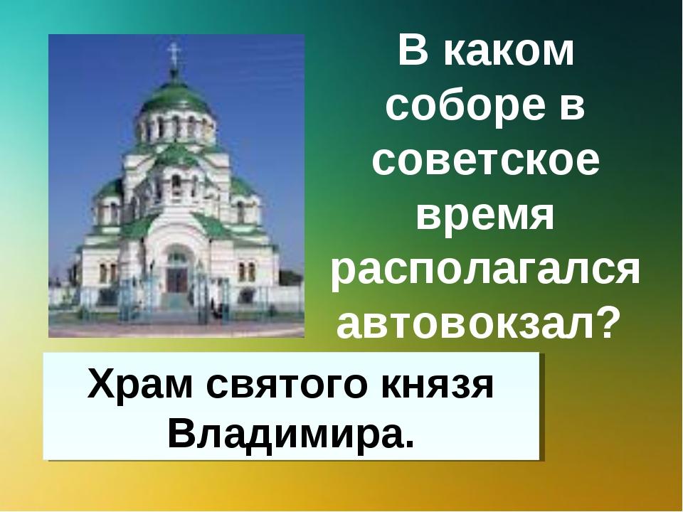 В каком соборе в советское время располагался автовокзал? Храм святого князя...