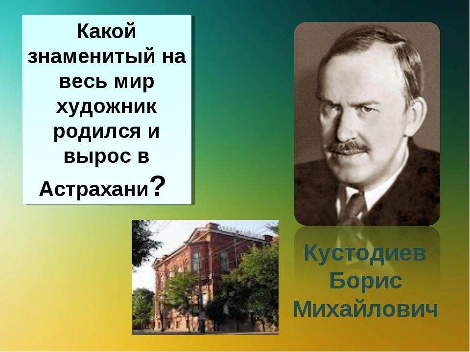 Какой знаменитый на весь мир художник родился и вырос в Астрахани? Кустодиев...