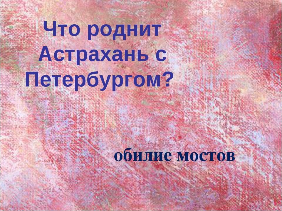Что роднит Астрахань с Петербургом? обилие мостов