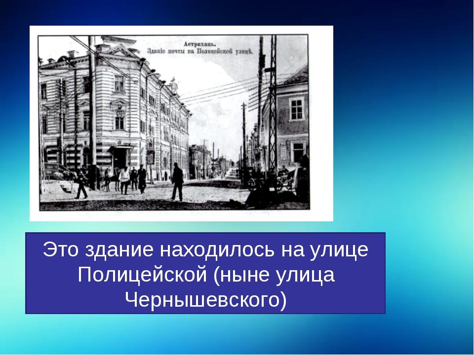 Это здание находилось на улице Полицейской (ныне улица Чернышевского)