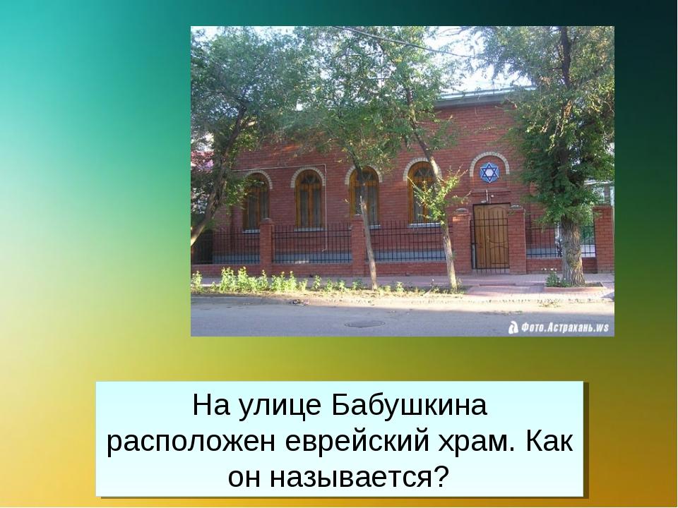 На улице Бабушкина расположен еврейский храм. Как он называется?