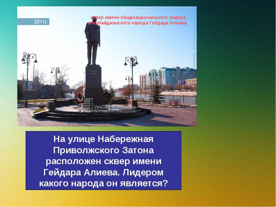 На улице Набережная Приволжского Затона расположен сквер имени Гейдара Алиева...