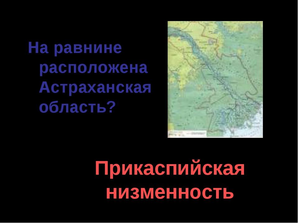 На равнине расположена Астраханская область? Прикаспийская низменность