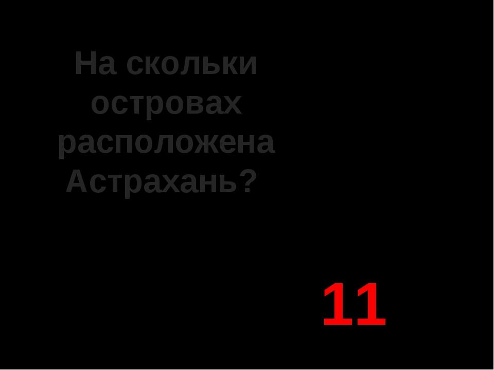 На скольки островах расположена Астрахань? 11