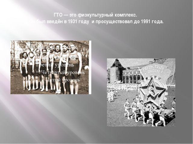 ГТО — это физкультурный комплекс.  Он был введён в 1931 году и просуществова...