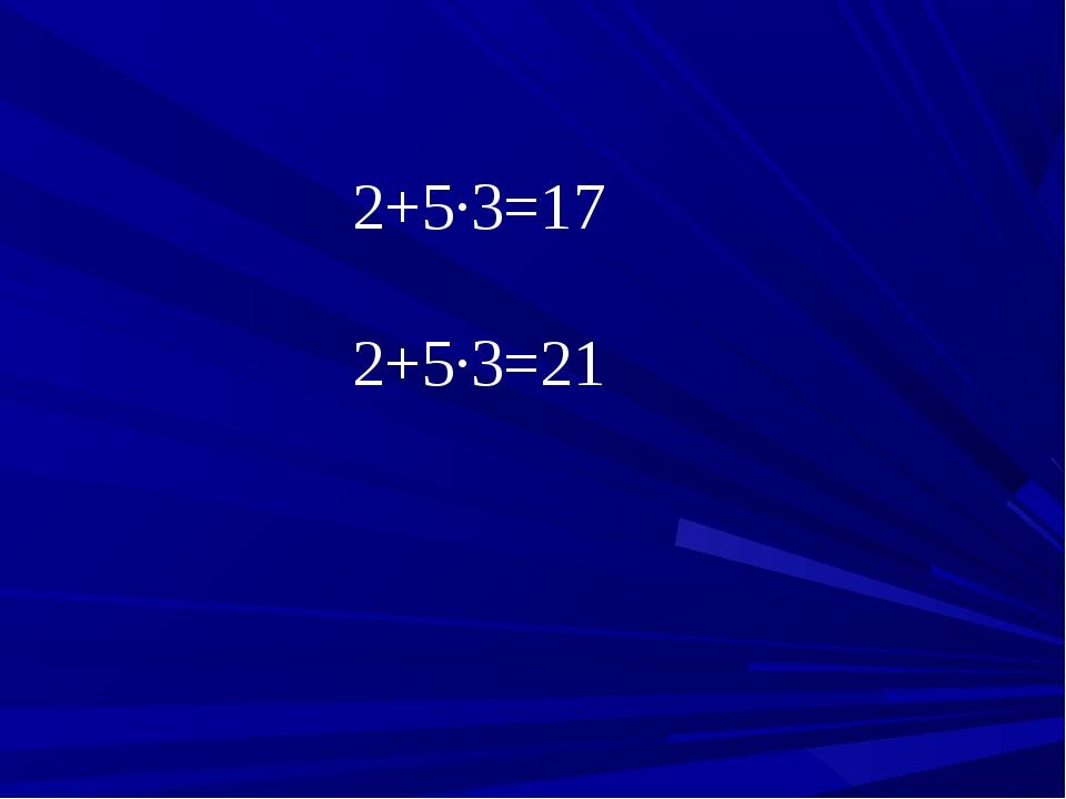 2+5∙3=17 2+5∙3=21