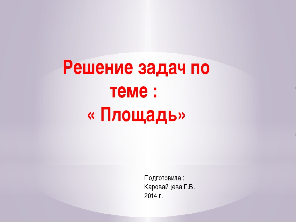 Решение задач по теме : « Площадь» Подготовила : Каровайцева Г.В. 2014 г.