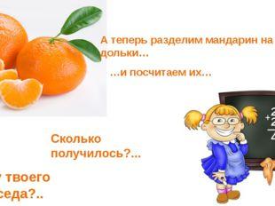 А теперь разделим мандарин на дольки… …и посчитаем их… Сколько получилось?...