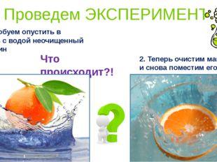 1. Попробуем опустить в емкость с водой неочищенный мандарин Что происходит?!