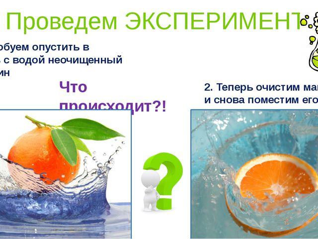 1. Попробуем опустить в емкость с водой неочищенный мандарин Что происходит?!...