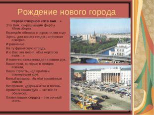 Рождение нового города Сергей Смирнов «Это вам…» Это Вам, сокрушившим форты К