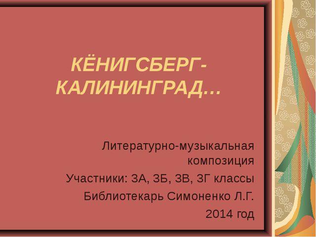 КЁНИГСБЕРГ-КАЛИНИНГРАД… Литературно-музыкальная композиция Участники: 3А, 3Б,...
