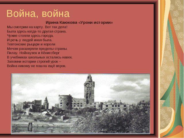 Война, война Ирина Каюкова «Уроки истории» Мы смотрим на карту. Вот так дела!...