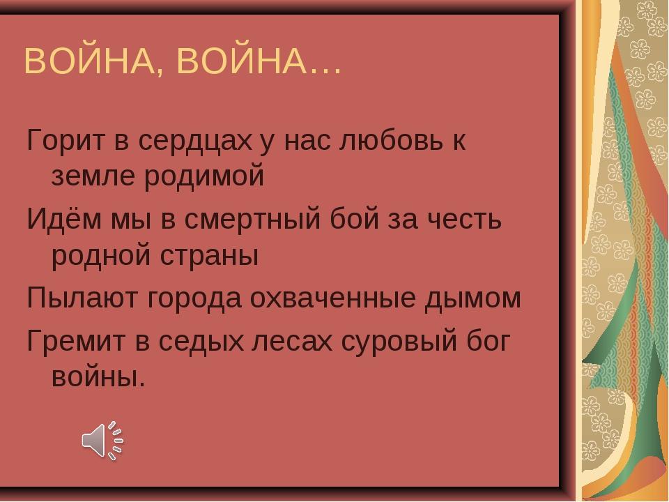 ВОЙНА, ВОЙНА… Горит в сердцах у нас любовь к земле родимой Идём мы в смертный...