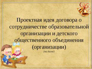 Проектная идея договора о сотрудничестве образовательной организации и детско