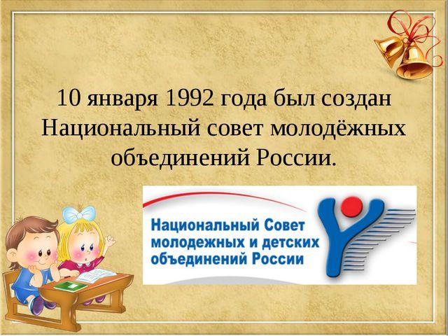 10 января 1992 года был создан Национальный совет молодёжных объединений Росс...