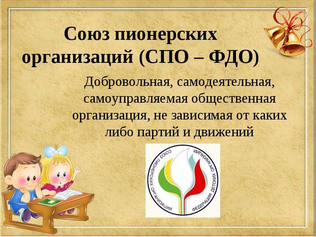 Союз пионерских организаций (СПО – ФДО) Добровольная, самодеятельная, самоупр...