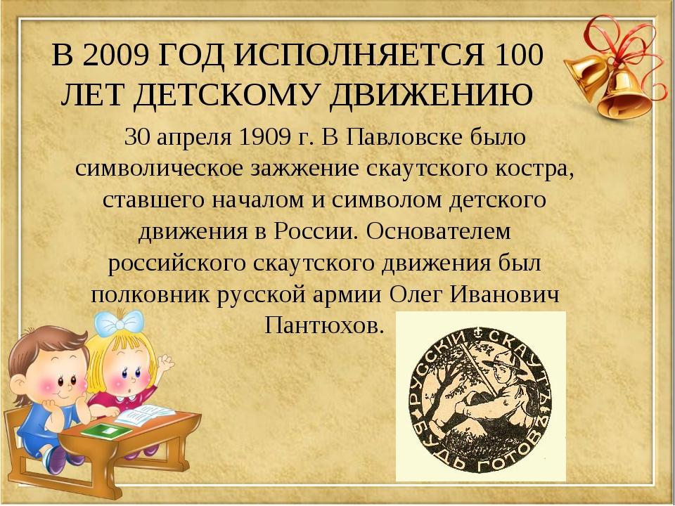 В 2009 ГОД ИСПОЛНЯЕТСЯ 100 ЛЕТ ДЕТСКОМУ ДВИЖЕНИЮ 30 апреля 1909 г. В Павловск...