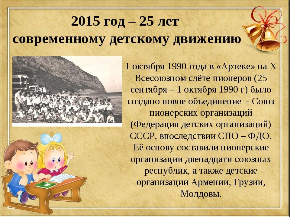 2015 год – 25 лет современному детскому движению 1 октября 1990 года в «Артек...